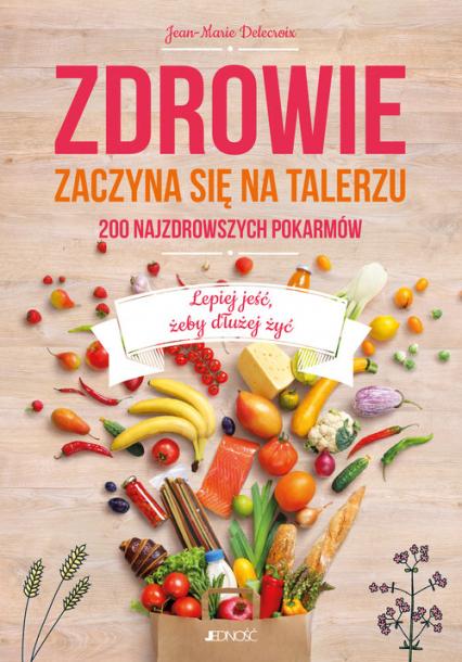 Zdrowie zaczyna się na talerzu 200 najzdrowszych pokarmów - Jean-Marie Delecroix | okładka