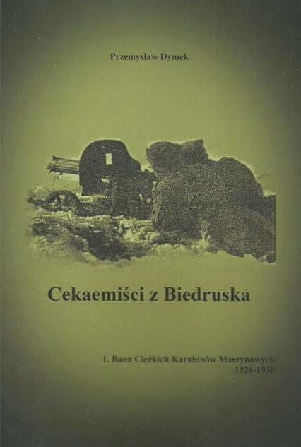 Cekaemiści z Biedruska 1. Baon Cięzkich Karabinów Maszynowych 1926-1930 - Przemysław Dymek | okładka