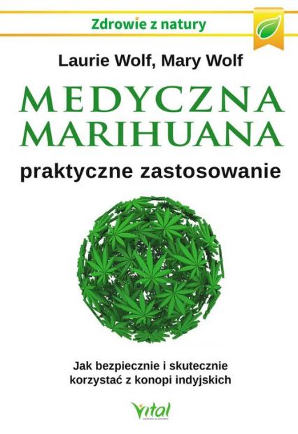 Medyczna marihuana praktyczne zastosowanie Jak bezpiecznie i skutecznie korzystać z konopi indyjskich - Wolf Laurie, Wolf Mary | okładka