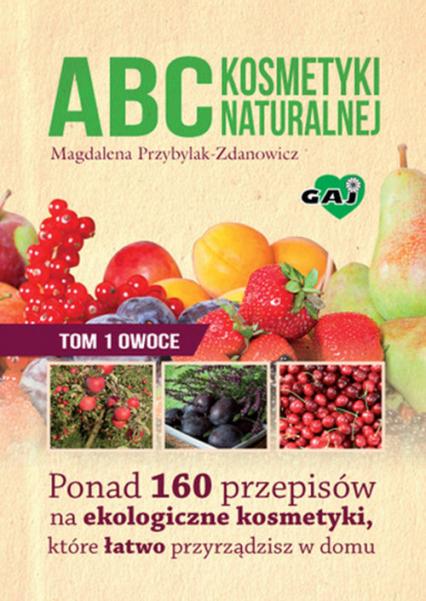 ABC kosmetyki naturalnej Tom 1 owoce Ponad 160 przepisów na ekologiczne kosmetyki, które łatwo przyrządzisz w domu - Magdalena Przybylak-Zdanowicz | okładka