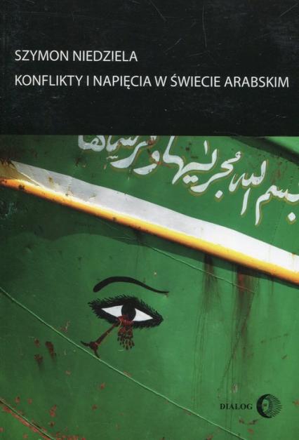 Konflikty i napięcia w świecie arabskim - Szymon Niedziela | okładka