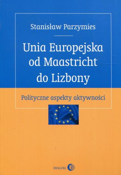 Unia Europejska od Maastricht do Lizbony Polityczne aspekty aktywności - Stanisław Parzymies | okładka
