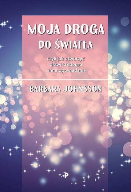 Moja droga do światła, czyli jak otworzyć drzwi kredensu i inne opowiadania - Barbara Johnsson | okładka