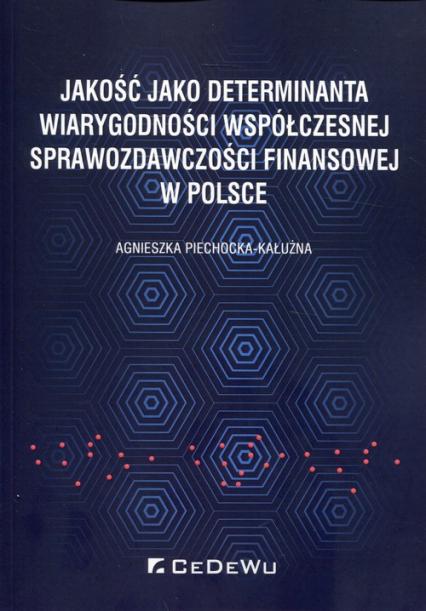 Jakość jako determinanta wiarygodności współczesnej sprawozdawczości finansowej w Polsce - Agnieszka Piechocka-Kałużna | okładka
