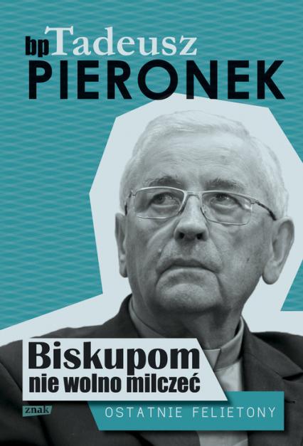 Biskupom nie wolno milczeć. Ostatnie felietony - Tadeusz Pieronek | okładka