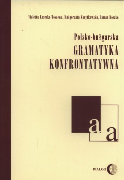 Polsko-bułgarska gramatyka konfrontatywna - Koseska-Toszewa Violetta, Korytkowska Małgorzata, Ryszko Roman   okładka