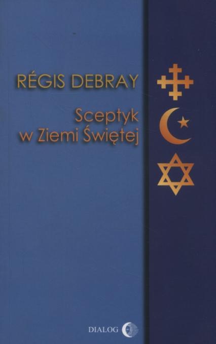 Sceptyk w Ziemi Świętej - Regis Debray   okładka