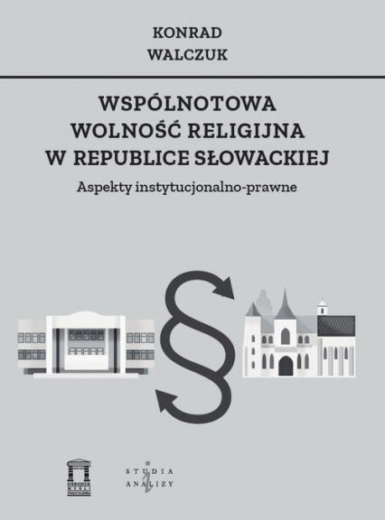 Wspólnotowa wolność religijna w Republice Słowackiej Aspekty instytucjonalno-prawne - Konrad Walczuk | okładka