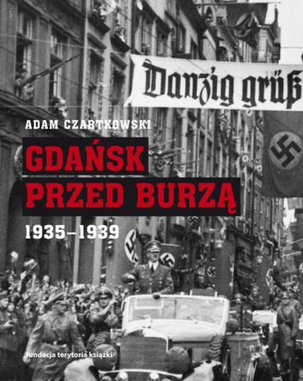 Gdańsk przed burzą. Korespondencja z Gdańska dla 'Kuriera Warszawskiego' t. 2: 1935-1939 - Adam Czartkowski | okładka