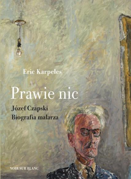 Prawie nic Józef Czapski Biografia malarza - Eric Karpeles   okładka