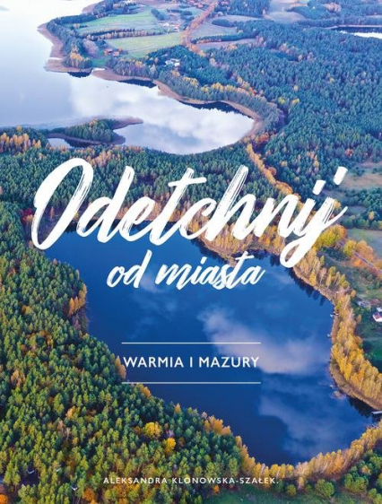 Odetchnij od miasta Warmia i Mazury - Aleksandra Klonowska-Szałek | okładka
