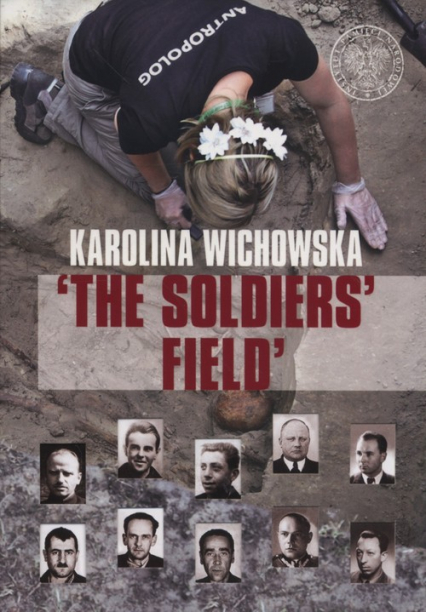 The soldiers field The excavation and identification of comumunist terror victims buried in the Powązki Cementry in Warsaw - Karolina Wichowska | okładka