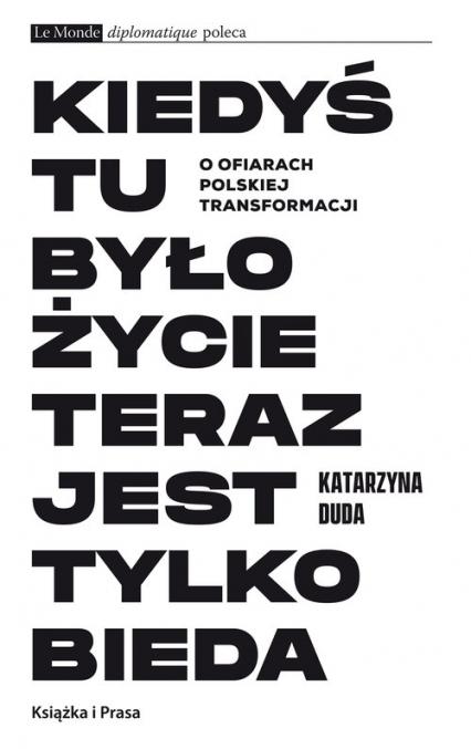Kiedyś tu było życie teraz jest tylko bieda O ofiarach polskiej transformacji - Katarzyna Duda   okładka