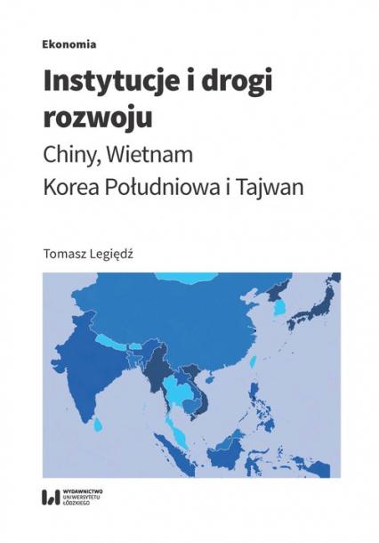 Instytucje i drogi rozwoju Chiny, Wietnam, Korea Południowa, Tajwan - Tomasz Legiędź | okładka