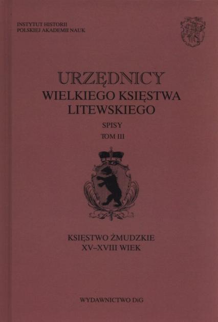 Urzędnicy wielkiego księstwa litewskiego Tom 3 Księstwo żmudzkie XV-XVIII wiek -  | okładka