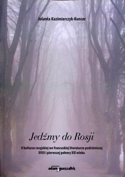 Jedźmy do Rosji O kulturze rosyjskiej we francuskiej literaturze podróżniczej XVIII i pierwszej połowy XIX wieku - Jolanta Kazimierczyk-Kuncer   okładka