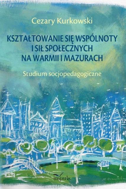 Kształtowanie się wspólnoty i sił społecznych na Warmii i Mazurach Studium socjopedagogiczne - Cezary Kurkowski   okładka