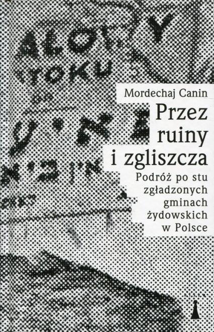 Przez ruiny i zgliszcza Podróż po stu zgładzonych gminach żydowskich w Polsce - Canin Mordechaj | okładka
