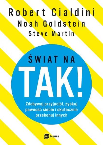 Świat na TAK! Zdobywaj przyjaciół, zyskuj pewność siebie i skutecznie przekonuj innych - Goldstein Noah, Martin Steve, Cialdini Robert | okładka