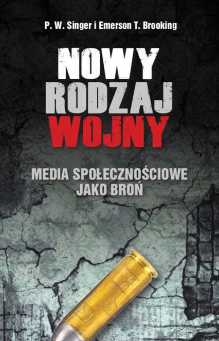 Nowy rodzaj wojny Media społecznościowe jako broń - Singer P.W., Brooking Emerson T. | okładka