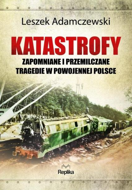 Katastrofy Zapomniane i przemilczane tragedie w powojennej Polsce - Leszek Adamczewski   okładka