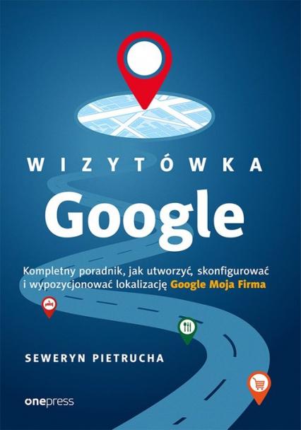 Wizytówka Google Kompletny poradnik jak utworzyć, skonfigurować i wypozycjonować lokalizację Google - Seweryn Pietrucha | okładka