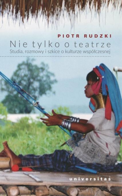 Nie tylko o teatrze Studia, rozmowy i szkice o kulturze współczesnej - Piotr Rudzki | okładka