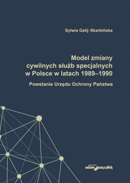 Model zmiany cywilnych służb specjalnych w Polsce w latach 1989-1990. Powstanie Urzędu Ochrony Państwa - Sylwia Galij-Skarbińska | okładka