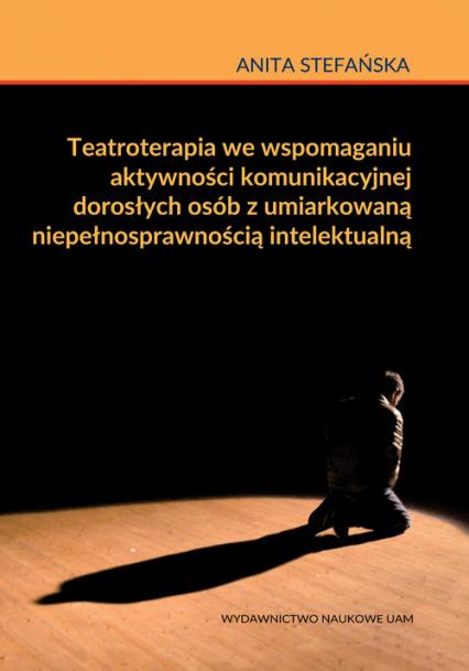 Teatroterapia we wspomaganiu aktywności komunikacyjnej dorosłych osób z umiarkowaną niepełnosprawnością intelektualną - Anita Stefańska | okładka