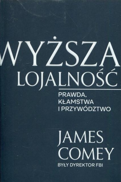 Wyższa lojalność Prawda, kłamstwa i przywództwo - James Comey | okładka