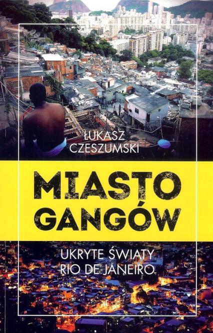 Miasto gangów Ukryte światy Rio de Janeiro - Łukasz Czeszumski   okładka