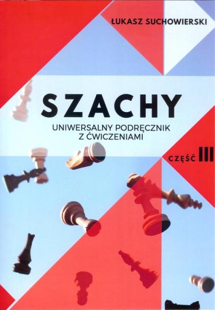 Szachy Uniwersalny podręcznik z ćwiczeniami Część 3 - Łukasz Suchowierski | okładka