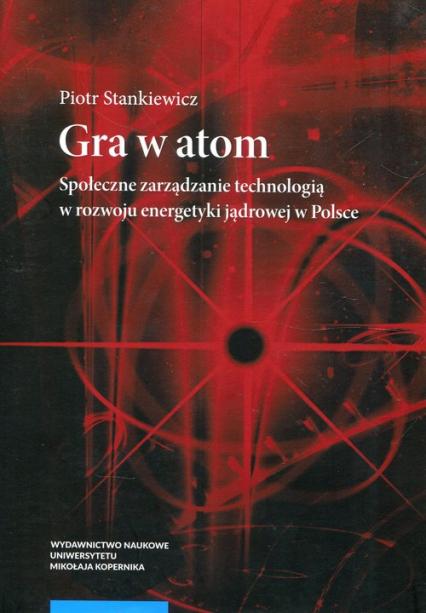 Gra w atom Społeczne zarządzanie technologią w rozwoju energetyki jądrowej w Polsce - Piotr Stankiewicz | okładka