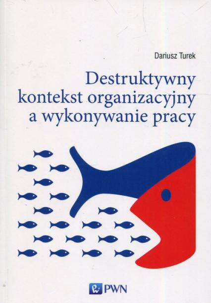Destruktywny kontekst organizacyjny a wykonywanie pracy - Dariusz Turek   okładka