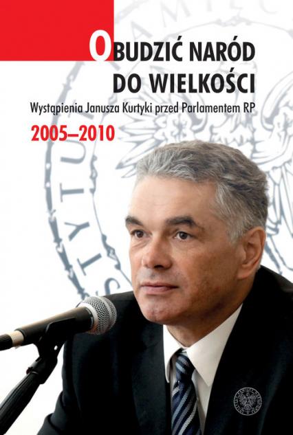Obudzić naród do wielkości Wystąpienia Janusza Kurtyki przed Parlamentem RP 2005–2010 -  | okładka