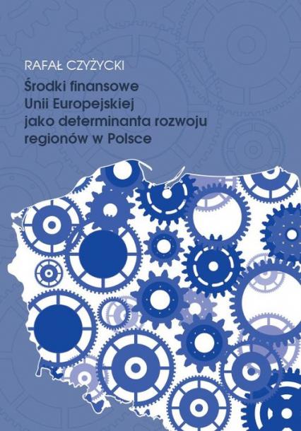 Środki finansowe Unii Europejskiej jako determinanta rozwoju regionów w Polsce - Rafał Czyżycki | okładka