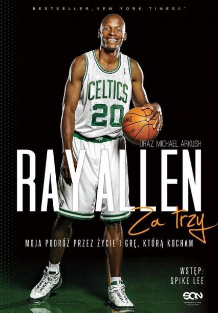 Ray Allen Za trzy. Moja podróż przez życie i grę, którą kocham - Allen Ray, Arkush Michael   okładka
