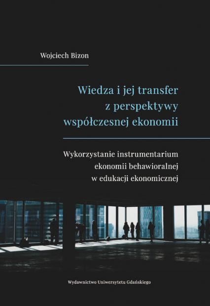Wiedza i jej transfer z perspektywy współczesnej ekonomii Wykorzystanie instrumentarium ekonomii behawioralnej w edukacji ekonomicznej - Wojciech Bizon | okładka
