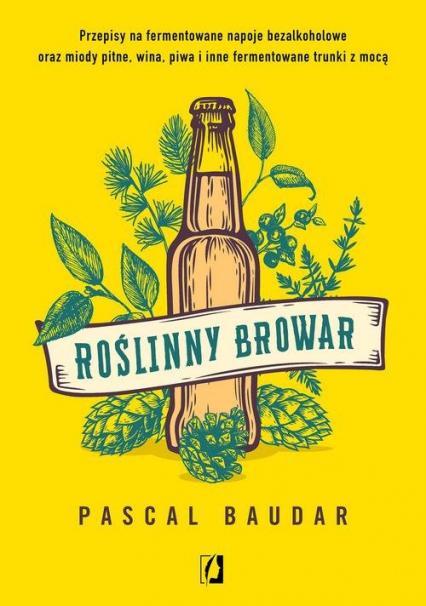 Roślinny browar Przepisy na fermentowane napoje bezalkoholowe oraz miody pitne, wina, piwa i inne fermentowane trunk - Pascal Baudar | okładka