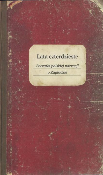 Lata czterdzieste Początki polskiej narracji o Zagładzie -    okładka