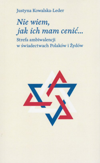 Nie wiem, jak ich mam cenić Strefa ambiwalencji w świadectwach Polaków i Żydów - Justyna Kowalska-Leder | okładka