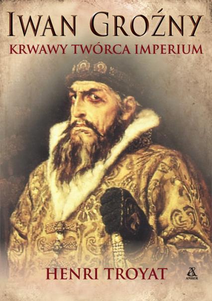 Iwan Groźny Krwawy twórca imperium - Henri Troyat | okładka