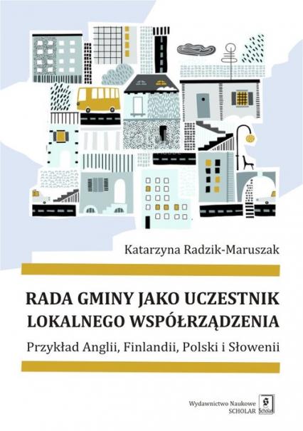 Rada gminy jako uczestnik lokalnego współrządzenia Przykład Anglii, Finlandii, Polski i Słowenii - Katarzyna Radzik-Maruszak   okładka
