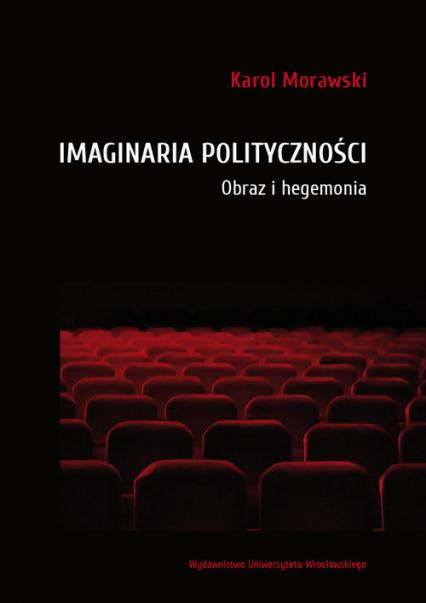 Imaginaria polityczności Obraz i hegemonia - Karol Morawski | okładka