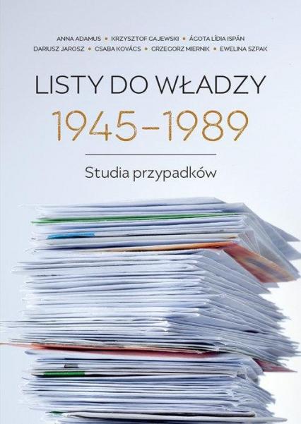 Listy do władzy 1945-1989 Studia przypadków - Adamus Anna, Gajewski Krzysztof, Jarosz Dariusz, Kovacs Csaba, Miernik Grzegorz, Szpak Ewelina   okładka