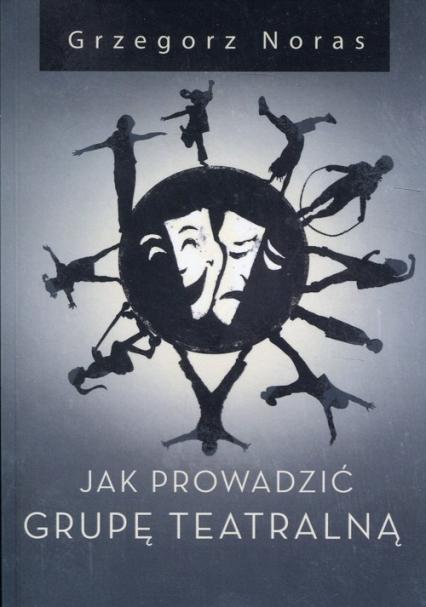 Jak prowadzić grupę teatralną - Grzegorz Noras | okładka