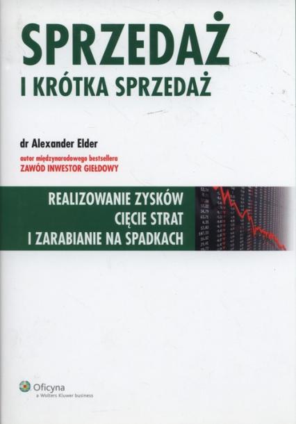 Sprzedaż i krótka sprzedaż Realizowanie zysków cięcie strat i zarabianie na spadkach - Alexander Elder | okładka