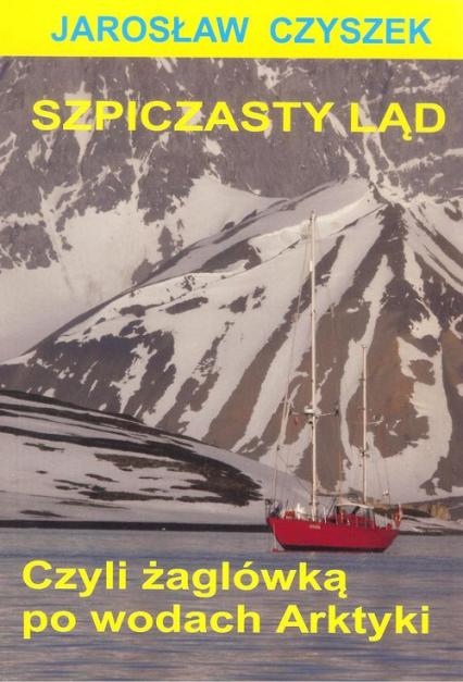 Szpiczasty ląd czyli żaglówką po wodach Arktyki - Jarosław Czyszek | okładka