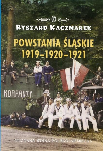Powstania Śląskie 1919-1920-1921 Nieznana wojna polsko-niemiecka - Ryszard Kaczmarek   okładka