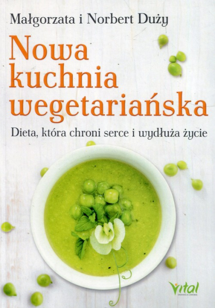 Nowa kuchnia wegetariańska Dieta, która chroni serce i wydłuża życie - Duży Małgorzata, Duży Norbert | okładka